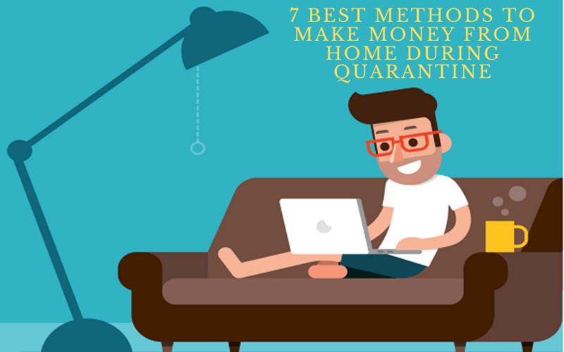 7 Best Methods To Make Money From Home During Quarantine