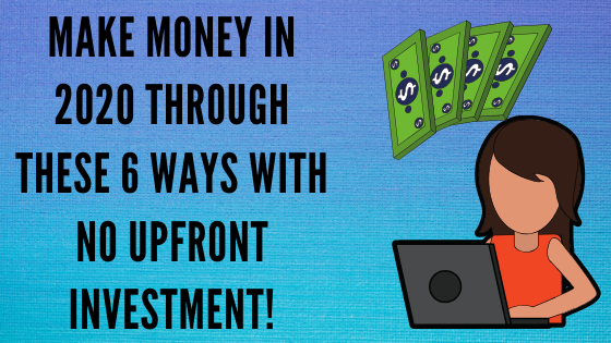 Make Money In 2020 Through These 6 Ways And No Upfront Investment!